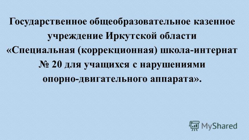 Государственное общеобразовательное казенное учреждение Иркутской области «Специальная (коррекционная) школа-интернат 20 для учащихся с нарушениями опорно-двигательного аппарата».
