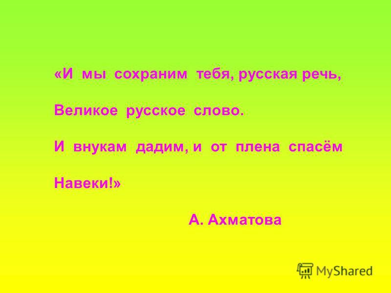 «И мы сохраним тебя, русская речь, Великое русское слово. И внукам дадим, и от плена спасём Навеки!» А. Ахматова