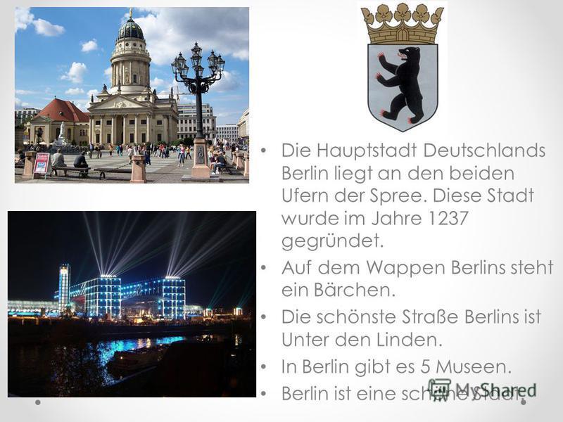 Die Hauptstadt Deutschlands Berlin liegt an den beiden Ufern der Spree. Diese Stadt wurde im Jahre 1237 gegründet. Auf dem Wappen Berlins steht ein Bärchen. Die schönste Straße Berlins ist Unter den Linden. In Berlin gibt es 5 Museen. Berlin ist eine