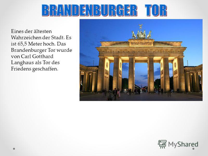 Eines der ältesten Wahrzeichen der Stadt. Es ist 65,5 Meter hoch. Das Brandenburger Tor wurde von Carl Gotthard Langhaus als Tor des Friedens geschaffen.