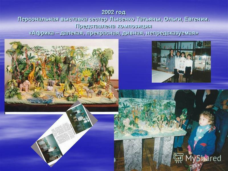 2002 год Персональная выставка сестер Лысенко Татьяны, Ольги, Евгении. Представлена композиция «Африка – далекая, прекрасная, дивная, непредсказуемая»