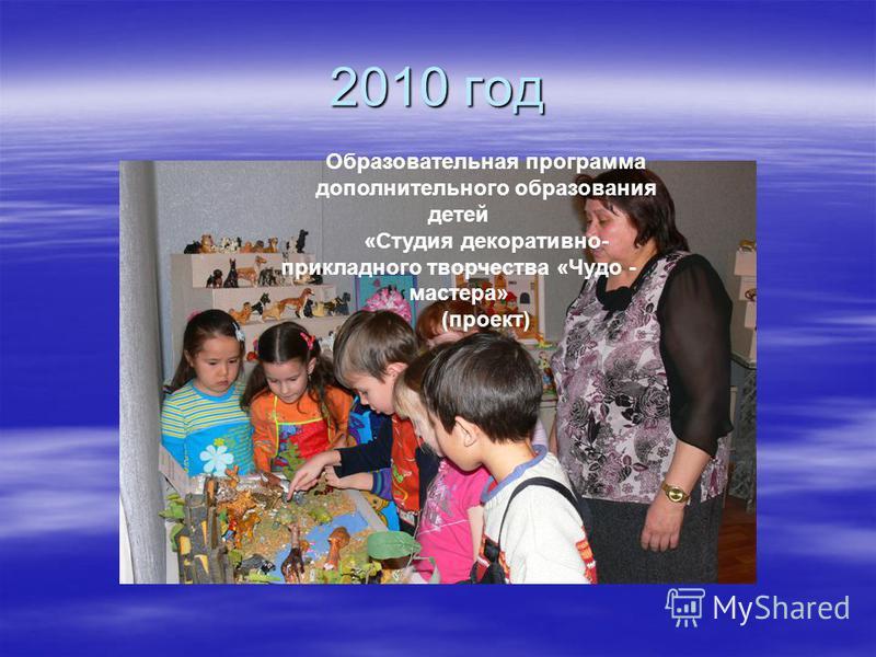 2010 год Образовательная программа дополнительного образования детей «Студия декоративно- прикладного творчества «Чудо - мастера» (проект)