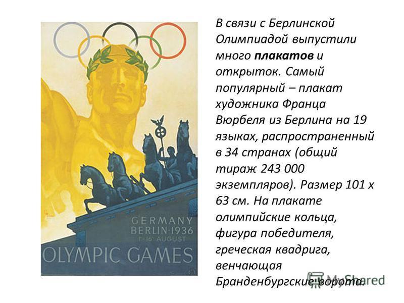 В связи с Берлинской Олимпиадой выпустили много плакатов и открыток. Самый популярный – плакат художника Франца Вюрбеля из Берлина на 19 языках, распространенный в 34 странах (общий тираж 243 000 экземпляров). Размер 101 х 63 см. На плакате олимпийск
