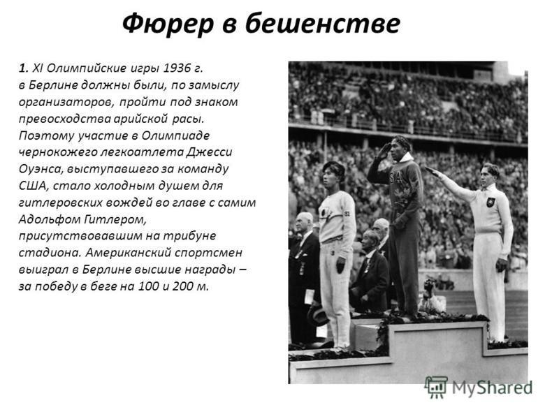 Фюрер в бешенстве 1. XI Олимпийские игры 1936 г. в Берлине должны были, по замыслу организаторов, пройти под знаком превосходства арийской расы. Поэтому участие в Олимпиаде чернокожего легкоатлета Джесси Оуэнса, выступавшего за команду США, стало хол