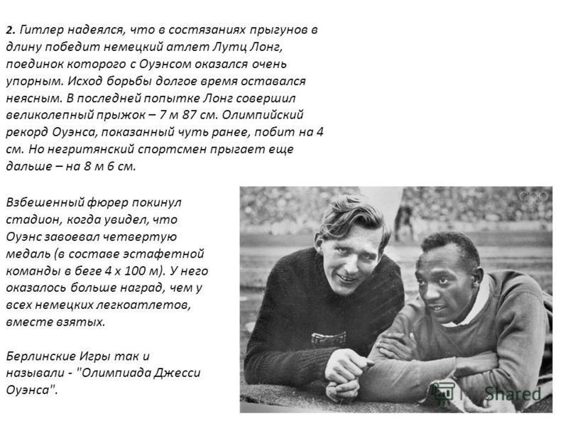 2. Гитлер надеялся, что в состязаниях прыгунов в длину победит немецкий атлет Лутц Лонг, поединок которого с Оуэнсом оказался очень упорным. Исход борьбы долгое время оставался неясным. В последней попытке Лонг совершил великолепный прыжок – 7 м 87 с