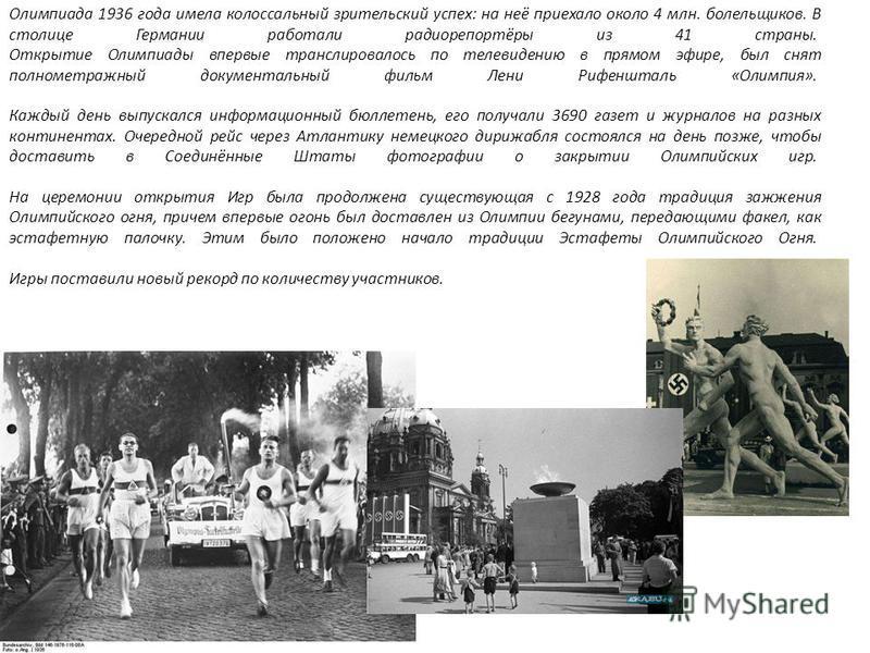 Олимпиада 1936 года имела колоссальный зрительский успех: на неё приехало около 4 млн. болельщиков. В столице Германии работали радиорепортёры из 41 страны. Открытие Олимпиады впервые транслировалось по телевидению в прямом эфире, был снят полнометра