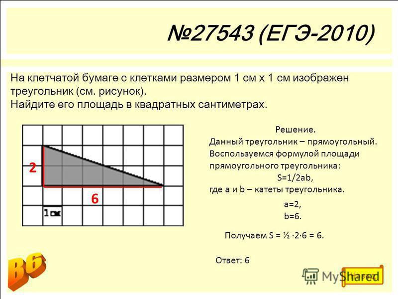 27543 (ЕГЭ-2010) На клетчатой бумаге с клетками размером 1 см х 1 см изображен треугольник (см. рисунок). Найдите его площадь в квадратных сантиметрах. Решение. Данный треугольник – прямоугольный. Воспользуемся формулой площади прямоугольного треугол