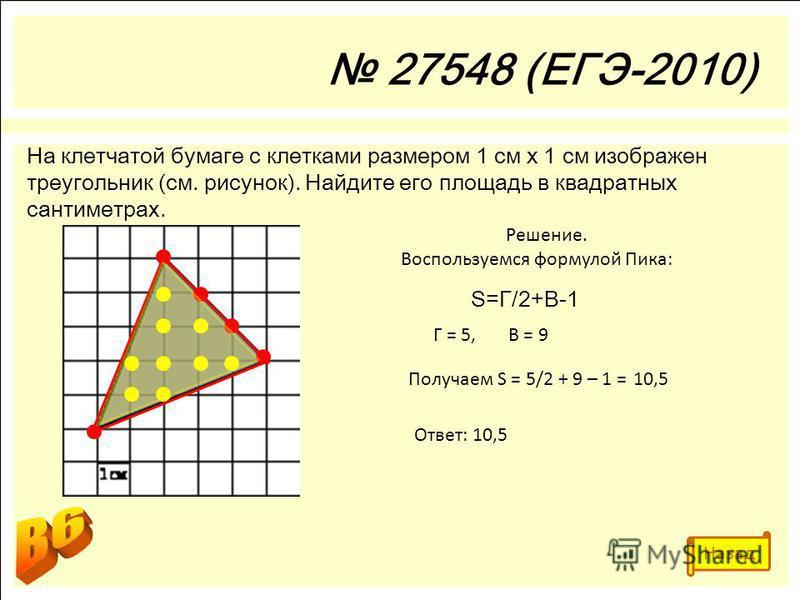 27548 (ЕГЭ-2010) На клетчатой бумаге с клетками размером 1 см х 1 см изображен треугольник (см. рисунок). Найдите его площадь в квадратных сантиметрах. Решение. Воспользуемся формулой Пика: S=Г/2+В-1 Г = 5,В = 9 Получаем S = 5/2 + 9 – 1 =10,5 Ответ: