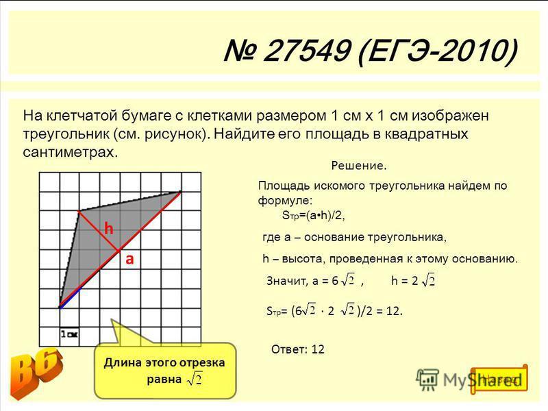 27549 (ЕГЭ-2010) На клетчатой бумаге с клетками размером 1 см х 1 см изображен треугольник (см. рисунок). Найдите его площадь в квадратных сантиметрах. Площадь искомого треугольника найдем по формуле: S тр =(ah)/2, Решение. где а – основание треуголь