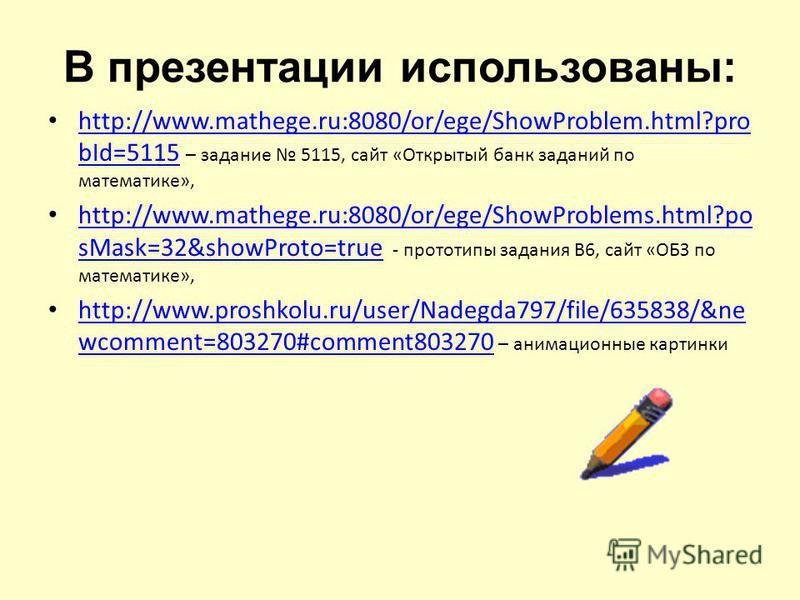 В презентации использованы: http://www.mathege.ru:8080/or/ege/ShowProblem.html?pro bId=5115 – задание 5115, сайт «Открытый банк заданий по математике», http://www.mathege.ru:8080/or/ege/ShowProblem.html?pro bId=5115 http://www.mathege.ru:8080/or/ege/