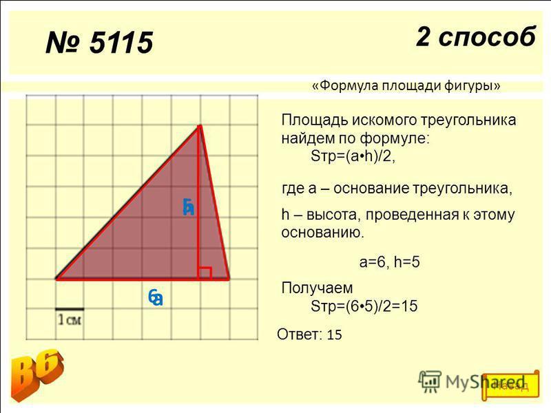 а h 6 5 «Формула площади фигуры» Площадь искомого треугольника найдем по формуле: Sтр=(ah)/2, где а – основание треугольника, h – высота, проведенная к этому основанию. а=6, h=5 Получаем Sтр=(65)/2=15 Ответ: 15 5115 2 способ Назад