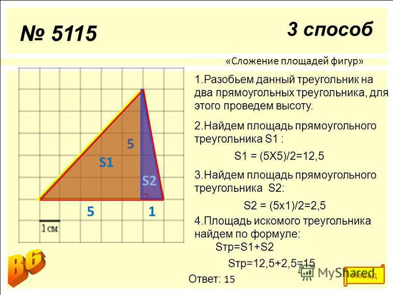 «Сложение площадей фигур» 1. Разобьем данный треугольник на два прямоугольных треугольника, для этого проведем высоту. 2. Найдем площадь прямоугольного треугольника S1 : S1 = (5Х5)/2=12,5 3. Найдем площадь прямоугольного треугольника S2: S2 = (5 х 1)