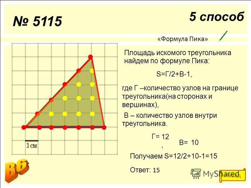5115 5 способ «Формула Пика» Площадь искомого треугольника найдем по формуле Пика: S=Г/2+В-1, где Г –количество узлов на границе треугольника(на сторонах и вершинах), В – количество узлов внутри треугольника. Г= Получаем S=12/2+10-1=15 Ответ: 15 В= 1