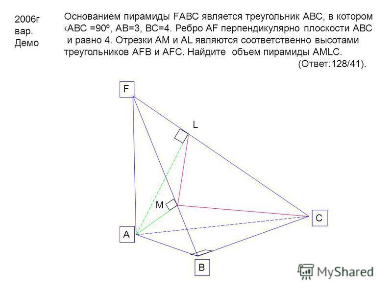 2006 г вар. Демо Основанием пирамиды FАВС является треугольник АВС, в котором АВС =90º, АВ=3, ВС=4. Ребро АF перпендикулярно плоскости АВС и равно 4. Отрезки АМ и АL являются соответственно высотами треугольников АFВ и АFС. Найдите объем пирамиды АМL
