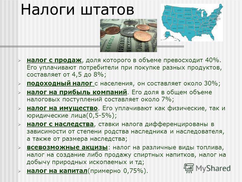 Налоги штатов налог с продаж, доля которого в объеме превосходит 40%. Его уплачивают потребители при покупке разных продуктов, составляет от 4,5 до 8%; подоходный налог с населения, он составляет около 30%; налог на прибыль компаний. Его доля в общем