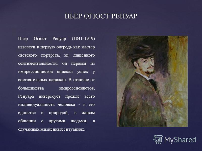 Пьер Огюст Ренуар (1841-1919) известен в первую очередь как мастер светского портрета, не лишённого сентиментальности; он первым из импрессионистов снискал успех у состоятельных парижан. В отличие от большинства импрессионистов, Ренуара интересует пр