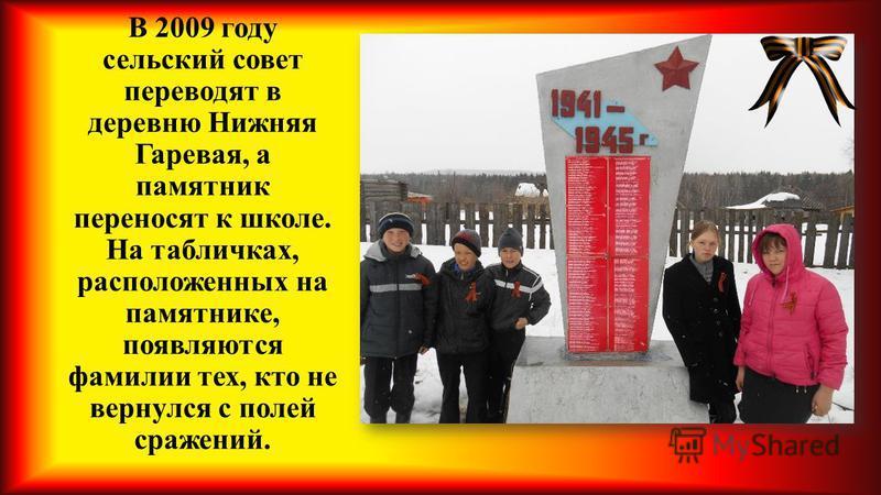 В 2009 году сельский совет переводят в деревню Нижняя Гаревая, а памятник переносят к школе. На табличках, расположенных на памятнике, появляются фамилии тех, кто не вернулся с полей сражений.
