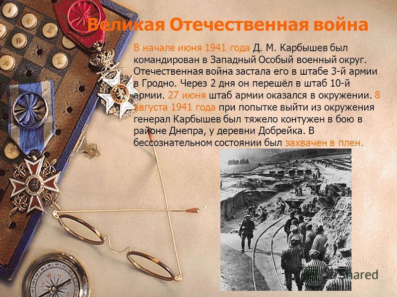 Великая Отечественная война В начале июня 1941 года Д. М. Карбышев был командирован в Западный Особый военный округ. Отечественная война застала его в штабе 3-й армии в Гродно. Через 2 дня он перешёл в штаб 10-й армии. 27 июня штаб армии оказался в о