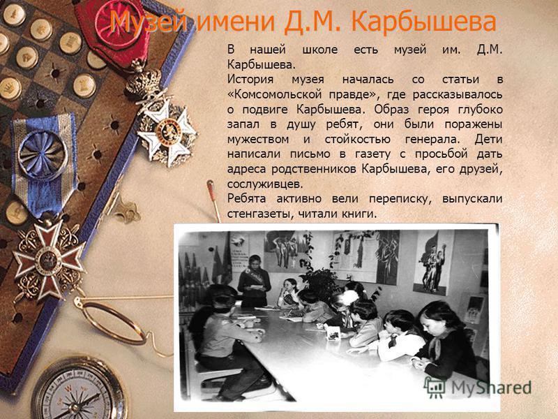 Музей имени Д.М. Карбышева В нашей школе есть музей им. Д.М. Карбышева. История музея началась со статьи в «Комсомольской правде», где рассказывалось о подвиге Карбышева. Образ героя глубоко запал в душу ребят, они были поражены мужеством и стойкость