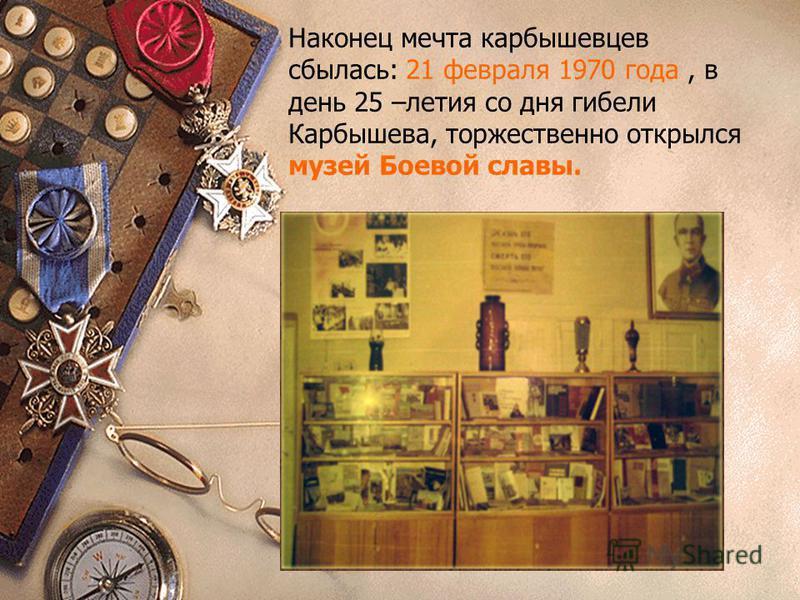 Наконец мечта карбышевцев сбылась: 21 февраля 1970 года, в день 25 –летия со дня гибели Карбышева, торжественно открылся музей Боевой славы.