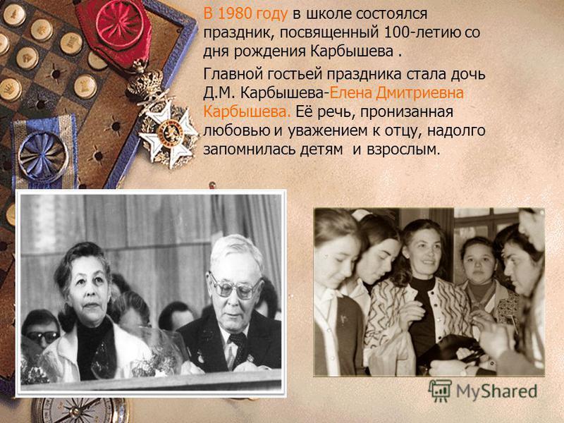 В 1980 году в школе состоялся праздник, посвященный 100-летию со дня рождения Карбышева. Главной гостьей праздника стала дочь Д.М. Карбышева-Елена Дмитриевна Карбышева. Её речь, пронизанная любовью и уважением к отцу, надолго запомнилась детям и взро
