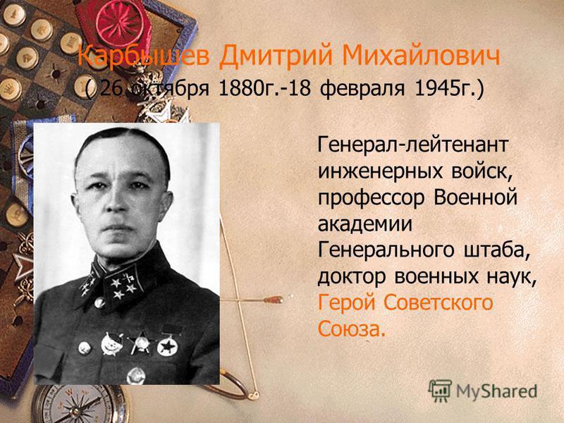 Карбышев Дмитрий Михайлович ( 26 октября 1880 г.-18 февраля 1945 г.) Генерал-лейтенант инженерных войск, профессор Военной академии Генерального штаба, доктор военных наук, Герой Советского Союза.