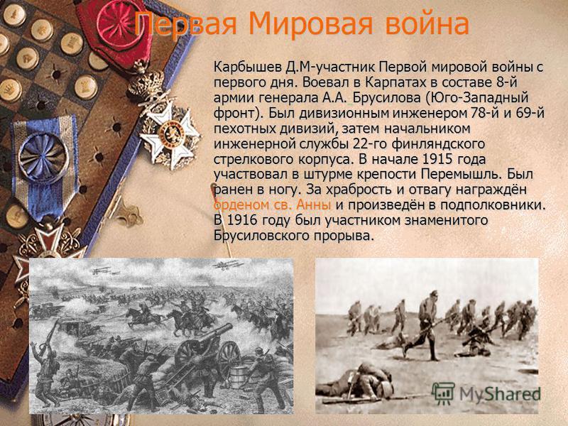 Первая Мировая война Карбышев Д.М-участник Первой мировой войны с первого дня. Воевал в Карпатах в составе 8-й армии генерала А.А. Брусилова (Юго-Западный фронт). Был дивизионным инженером 78-й и 69-й пехотных дивизий, затем начальником инженерной сл