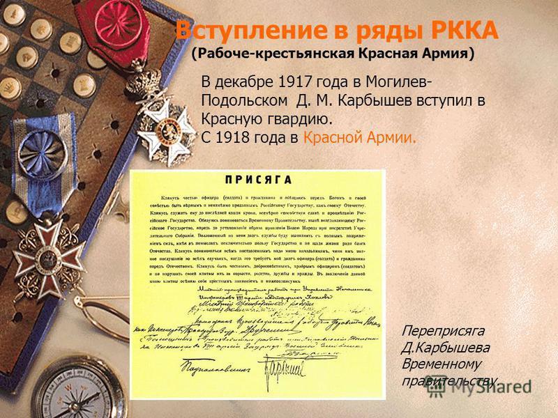 Вступление в ряды РККА (Рабоче-крестьянская Красная Армия) В декабре 1917 года в Могилев- Подольском Д. М. Карбышев вступил в Красную гвардию. С 1918 года в Красной Армии. Переприсяга Д.Карбышева Временному правительству.