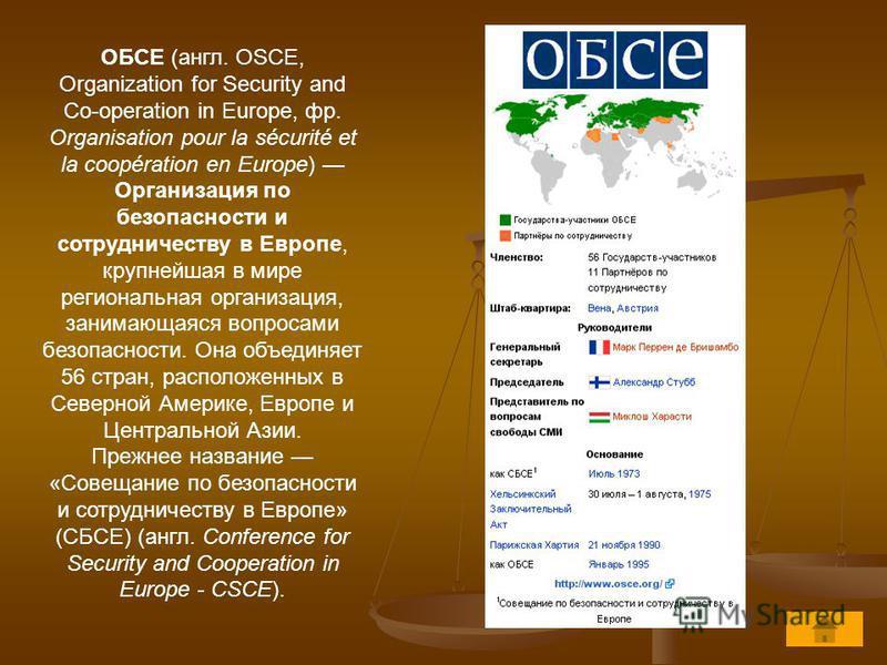 ОБСЕ (англ. OSCE, Organization for Security and Co-operation in Europe, фр. Organisation pour la sécurité et la coopération en Europe) Организация по безопасности и сотрудничеству в Европе, крупнейшая в мире региональная организация, занимающаяся воп