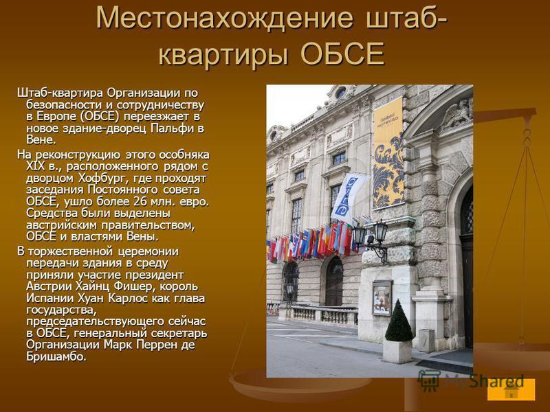 Местонахождение штаб- квартиры ОБСЕ Штаб-квартира Организации по безопасности и сотрудничеству в Европе (ОБСЕ) переезжает в новое здание-дворец Пальфи в Вене. Штаб-квартира Организации по безопасности и сотрудничеству в Европе (ОБСЕ) переезжает в нов