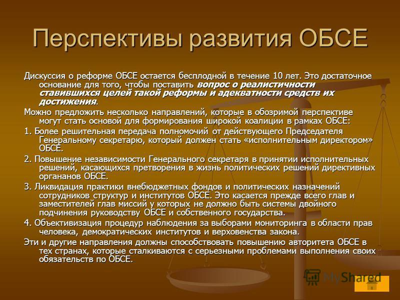Перспективы развития ОБСЕ Дискуссия о реформе ОБСЕ остается бесплодной в течение 10 лет. Это достаточное основание для того, чтобы поставить вопрос о реалистичности ставившихся целей такой реформы и адекватности средств их достижения. Можно предложит