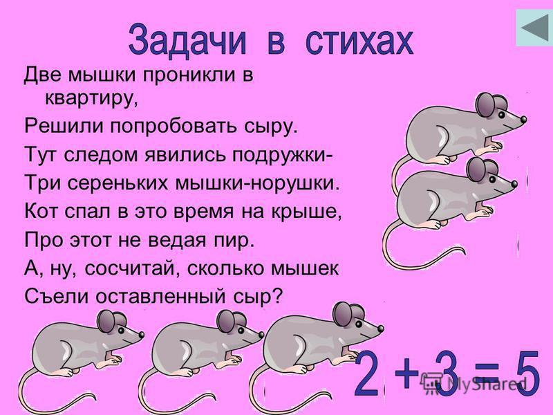 Две мышки проникли в квартиру, Решили попробовать сыру. Тут следом явились подружки- Три сереньких мышки-норушки. Кот спал в это время на крыше, Про этот не ведая пир. А, ну, сосчитай, сколько мышек Съели оставленный сыр?