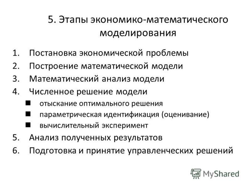 5. Этапы экономико-математического моделирования 1. Постановка экономической проблемы 2. Построение математической модели 3. Математический анализ модели 4. Численное решение модели отыскание оптимального решения параметрическая идентификация (оценив