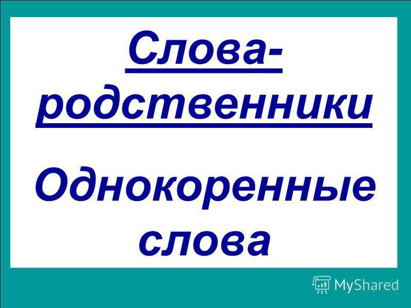 Слова- родственники Однокоренные слова