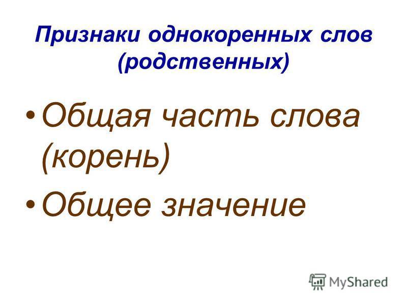 Признаки однокоренных слов (родственных) Общая часть слова (корень) Общее значение