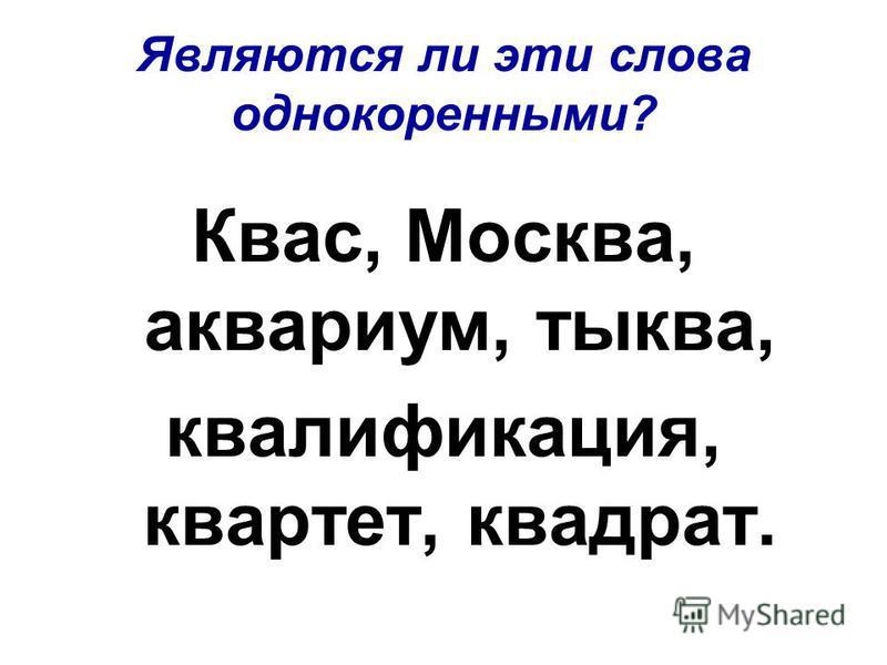 Являются ли эти слова однокоренными? Квас, Москва, аквариум, тыква, квалификация, квартет, квадрат.