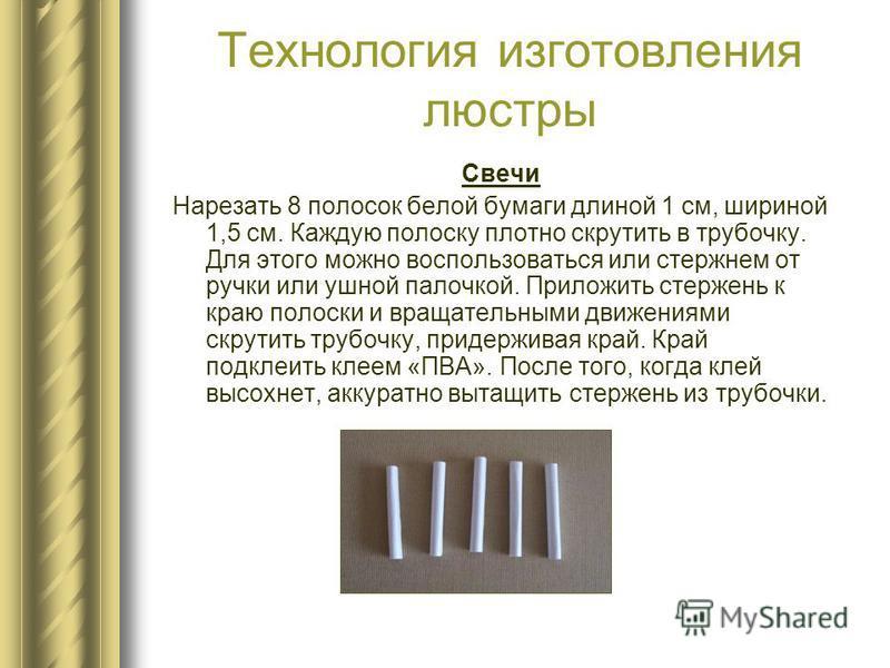 Технология изготовления люстры Свечи Нарезать 8 полосок белой бумаги длиной 1 см, шириной 1,5 см. Каждую полоску плотно скрутить в трубочку. Для этого можно воспользоваться или стержнем от ручки или ушной палочкой. Приложить стержень к краю полоски и
