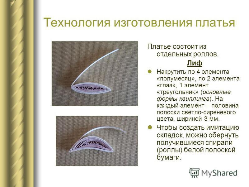 Технология изготовления платья Платье состоит из отдельных роллов. Лиф Накрутить по 4 элемента «полумесяц», по 2 элемента «глаз», 1 элемент «треугольник» (основные формы квиллинга). На каждый элемент – половина полоски светло-сиреневого цвета, ширино