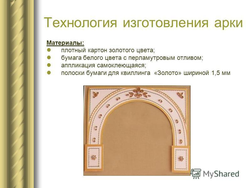 Технология изготовления арки Материалы: плотный картон золотого цвета; бумага белого цвета с перламутровым отливом; аппликация самоклеющаяся; полоски бумаги для квиллинга «Золото» шириной 1,5 мм