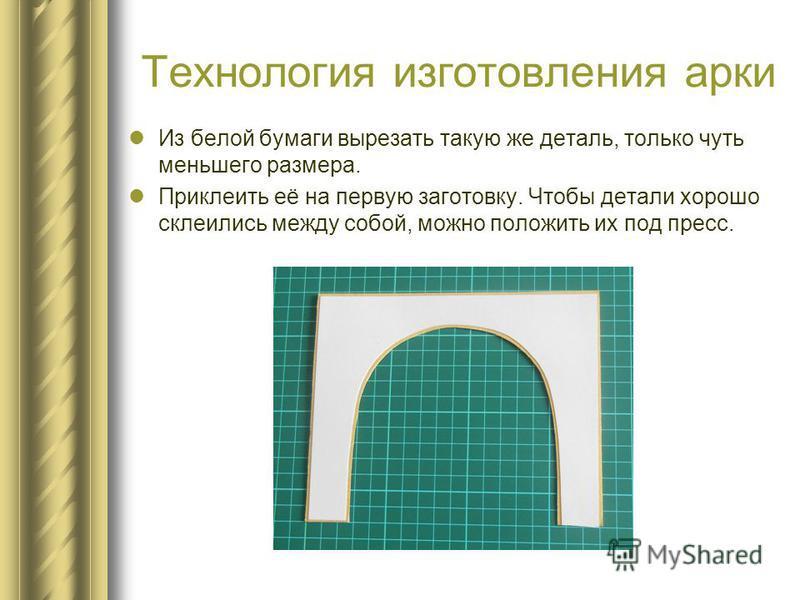 Технология изготовления арки Из белой бумаги вырезать такую же деталь, только чуть меньшего размера. Приклеить её на первую заготовку. Чтобы детали хорошо склеились между собой, можно положить их под пресс.