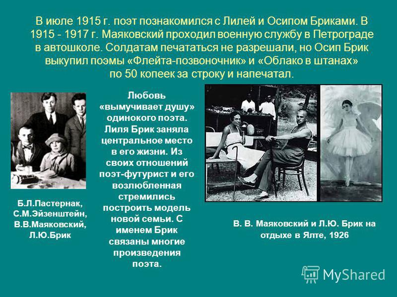 В июле 1915 г. поэт познакомился с Лилей и Осипом Бриками. В 1915 - 1917 г. Маяковский проходил военную службу в Петрограде в автошколе. Солдатам печататься не разрешали, но Осип Брик выкупил поэмы «Флейта-позвоночник» и «Облако в штанах» по 50 копее