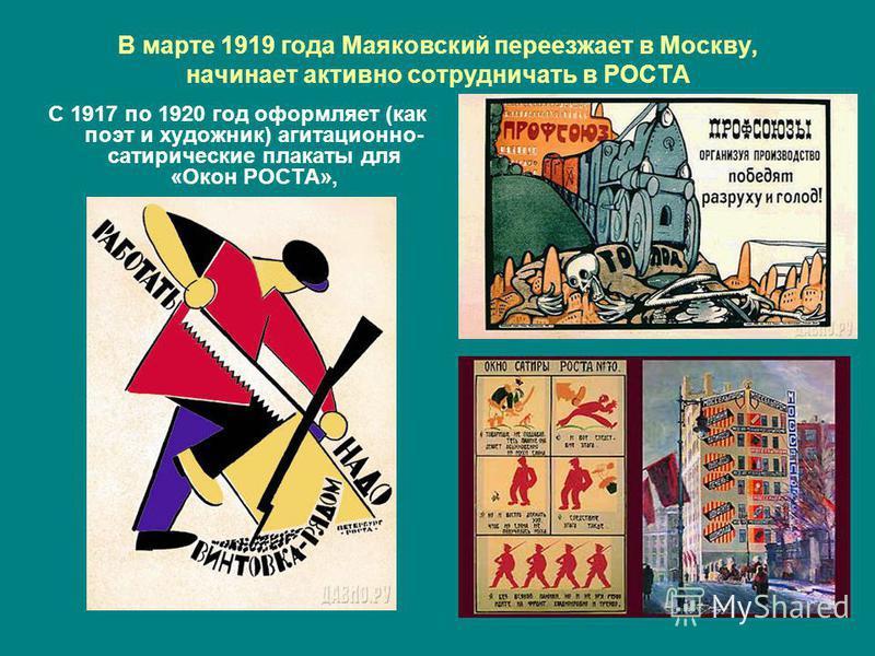 В марте 1919 года Маяковский переезжает в Москву, начинает активно сотрудничать в РОСТА С 1917 по 1920 год оформляет (как поэт и художник) агитационно- сатирические плакаты для «Окон РОСТА»,