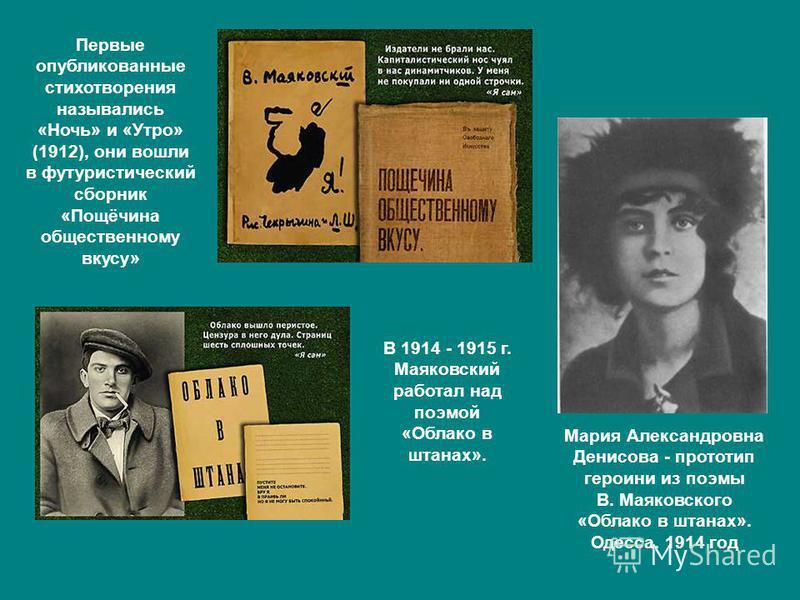 Мария Александровна Денисова - прототип героини из поэмы В. Маяковского «Облако в штанах». Одесса. 1914 год В 1914 - 1915 г. Маяковский работал над поэмой «Облако в штанах». Первые опубликованные стихотворения назывались «Ночь» и «Утро» (1912), они в
