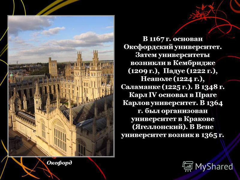 В 1167 г. основан Оксфордский университет. Затем университеты возникли в Кембридже (1209 г.), Падуе (1222 г.), Неаполе (1224 г.), Саламанке (1225 г.). В 1348 г. Карл IV основал в Праге Карлов университет. В 1364 г. был организован университет в Крако