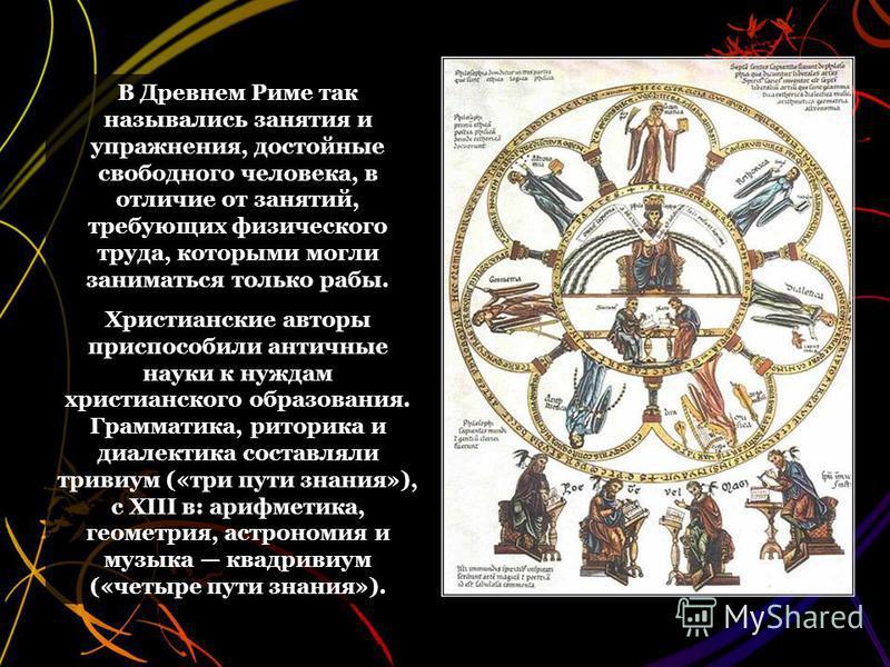 В Древнем Риме так назывались занятия и упражнения, достойные свободного человека, в отличие от занятий, требующих физического труда, которыми могли заниматься только рабы. Христианские авторы приспособили античные науки к нуждам христианского образо