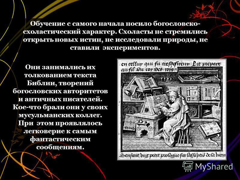 Обучение с самого начала носило богословско- схоластический характер. Схоласты не стремились открыть новых истин, не исследовали природы, не ставили экспериментов. Они занимались их толкованием текста Библии, творений богословских авторитетов и антич