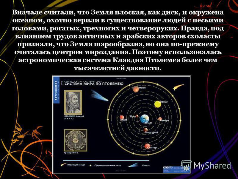 Вначале считали, что Земля плоская, как диск, и окружена океаном, охотно верили в существование людей с песьими головами, рогатых, трехногих и четвероруких. Правда, под влиянием трудов античных и арабских авторов схоласты признали, что Земля шарообра