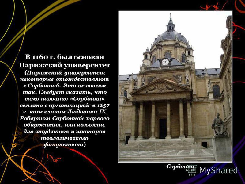 В 1160 г. был основан Парижский университет (Парижский университет некоторые отождествляют с Сорбонной. Это не совсем так. Следует сказать, что само название «Сорбонна» связано с организацией в 1257 г. капелланом Людовика IX Робертом Сорбонной первог