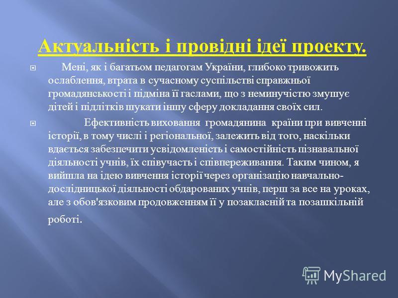 Актуальність і провідні ідеї проекту. Мені, як і багатьом педагогам України, глибоко тривожить ослаблення, втрата в сучасному суспільстві справжньої громадянськості і підміна її гаслами, що з неминучістю змушує дітей і підлітків шукати іншу сферу док