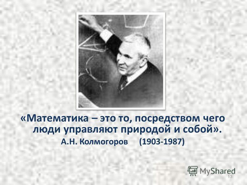 «Математика – это то, посредством чего люди управляют природой и собой». А.Н. Колмогоров (1903-1987) 13